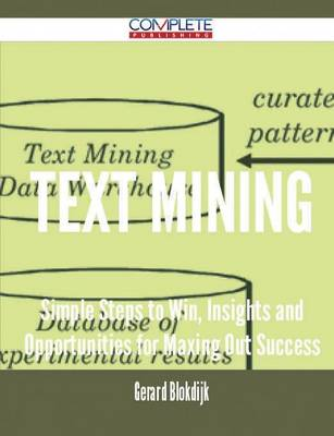 Text Mining - Simple Steps to Win, Insights and Opportunities for Maxing Out Success (Paperback)