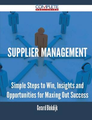 Supplier Management - Simple Steps to Win, Insights and Opportunities for Maxing Out Success (Paperback)