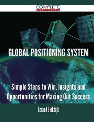 Global Positioning System - Simple Steps to Win, Insights and Opportunities for Maxing Out Success (Paperback)
