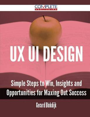 UX Ui Design - Simple Steps to Win, Insights and Opportunities for Maxing Out Success (Paperback)