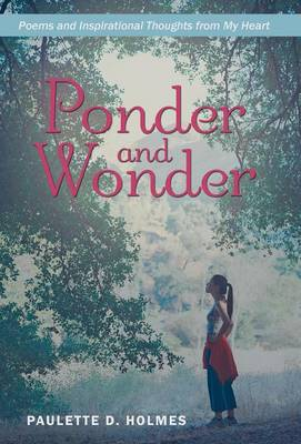 Ponder and Wonder: Poems and Inspirational Thoughts from My Heart (Hardback)
