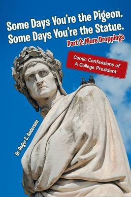 Some Days You're the Pigeon. Some Days You're the Statue. Part 2: More Droppings: Comic Confessions of a College President (Paperback)