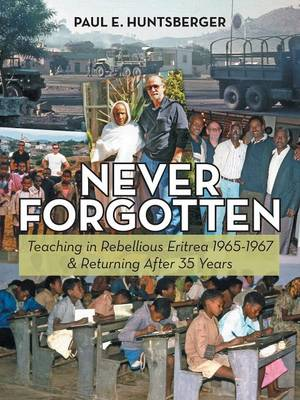 Never Forgotten: Teaching in Rebellious Eritrea 1965-1967 & Returning After 35 Years (Paperback)