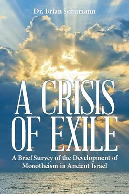 A Crisis of Exile: A Brief Survey of the Development of Monotheism in Ancient Israel (Paperback)