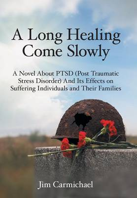 A Long Healing Come Slowly: A Novel About PTSD (Post Traumatic Stress Disorder) And Its Effects on Suffering Individuals and Their Families (Hardback)