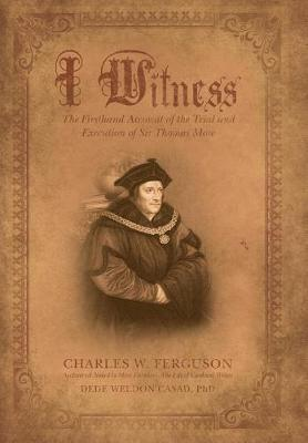 I Witness: The Firsthand Account of the Trial and Execution of Sir Thomas More (Hardback)