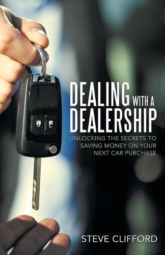 Dealing with a Dealership: Unlocking the Secrets to Saving Money on Your Next Car Purchase (Paperback)