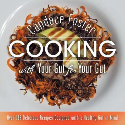 Cooking with Your Gut for Your Gut: Over 100 Delicious Recipes Designed with a Healthy Gut in Mind (Paperback)