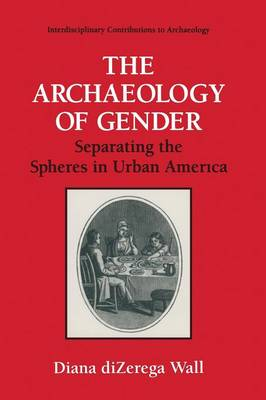 The Archaeology of Gender: Separating the Spheres in Urban America - Interdisciplinary Contributions to Archaeology (Paperback)