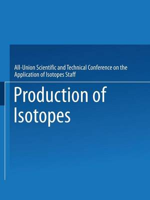 Production of Isotopes: A portion of the Proceedings of the All-Union Scientific and Technical Conference on the Application of Radioactive Isotopes*Moscow, 1957 (Paperback)