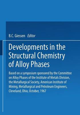 Developments in the Structural Chemistry of Alloy Phases: Based on a symposium sponsored by the Committee on Alloy Phases of the Institute of Metals Division, the Metallurgical Society, American Institute of Mining, Metallurgical and Petroleum Engineers, Cleveland, Ohio, October, 1967 (Paperback)