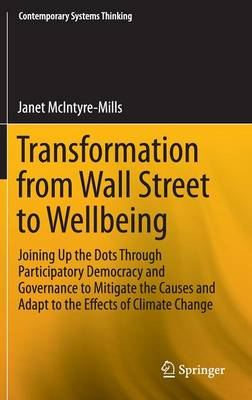 Transformation from Wall Street to Wellbeing: Joining Up the Dots Through Participatory Democracy and Governance to Mitigate the Causes and Adapt to the Effects of Climate Change - Contemporary Systems Thinking (Hardback)