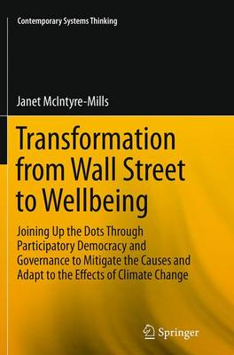 Transformation from Wall Street to Wellbeing: Joining Up the Dots Through Participatory Democracy and Governance to Mitigate the Causes and Adapt to the Effects of Climate Change - Contemporary Systems Thinking (Paperback)