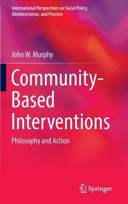 Community-Based Interventions: Philosophy and Action - International Perspectives on Social Policy, Administration, and Practice (Hardback)