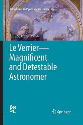 Le Verrier-Magnificent and Detestable Astronomer - Astrophysics and Space Science Library 397 (Paperback)