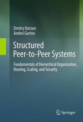 Structured Peer-to-Peer Systems: Fundamentals of Hierarchical Organization, Routing, Scaling, and Security (Paperback)