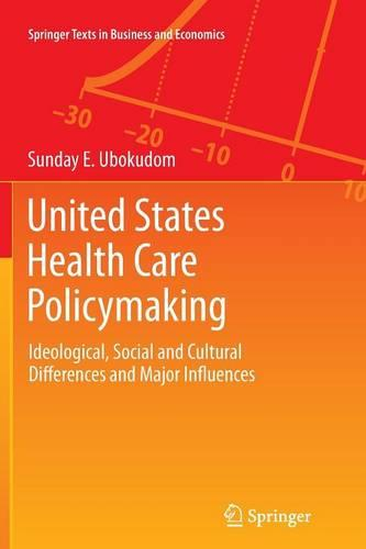 United States Health Care Policymaking: Ideological, Social and Cultural Differences and Major Influences - Springer Texts in Business and Economics (Paperback)