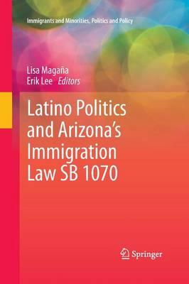 Latino Politics and Arizona's Immigration Law SB 1070 - Immigrants and Minorities, Politics and Policy (Paperback)