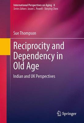 Reciprocity and Dependency in Old Age: Indian and UK Perspectives - International Perspectives on Aging 8 (Paperback)