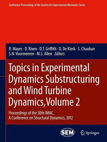 Topics in Experimental Dynamics Substructuring and Wind Turbine Dynamics, Volume 2: Proceedings of the 30th IMAC, A Conference on Structural Dynamics, 2012 - Conference Proceedings of the Society for Experimental Mechanics Series (Paperback)