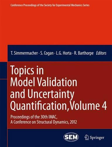 Topics in Model Validation and Uncertainty Quantification, Volume 4: Proceedings of the 30th IMAC, A Conference on Structural Dynamics, 2012 - Conference Proceedings of the Society for Experimental Mechanics Series (Paperback)