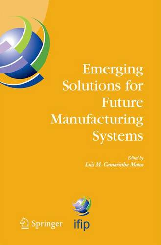 Emerging Solutions for Future Manufacturing Systems: IFIP TC 5 / WG 5.5. Sixth IFIP International Conference on Information Technology for Balanced Automation Systems in Manufacturing and Services, 27-29 September 2004, Vienna, Austria - IFIP Advances in Information and Communication Technology 159 (Paperback)