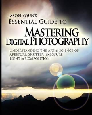 Mastering Digital Photography: Jason Youn's Essential Guide to Understanding the Art & Science of Aperture, Shutter, Exposure, Light, & Composition (Paperback)