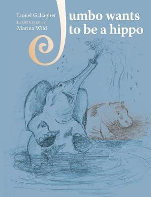 Jumbo Wants to Be a Hippo: Written by Lionel Gallagher and Illustrated by Marina Wild - Jumbo Trilogy 1 (Paperback)