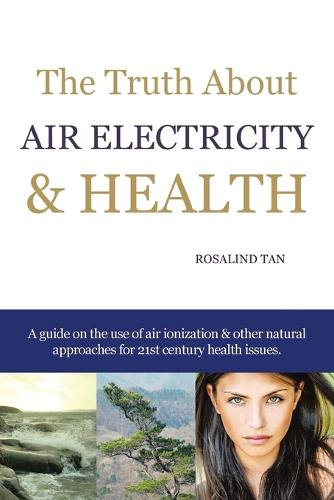 The Truth About Air Electricity & Health: A guide on the use of air ionization and other natural approaches for 21st century health issues. (Paperback)