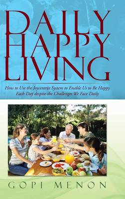 Daily Happy Living: How to Use the Joycentrix System to Enable Us to Be Happy Each Day despite the Challenges We Face Daily (Hardback)