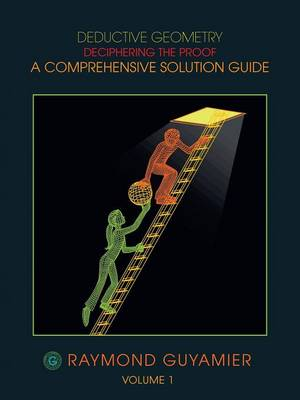 Deductive Geometry: Deciphering the Proof a Comprehensive Solution Guide Volume 1 (Paperback)
