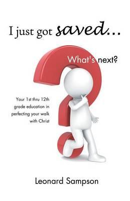 I Just Got Saved... What's Next?: Your 1st Thru 12th Grade Education in Perfecting Your Walk with Christ (Paperback)