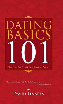 Dating Basics 101: What Every Guy Should Know But Often Doesn't (Hardback)