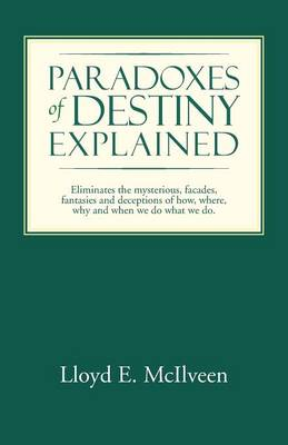 Paradoxes of Destiny Explained: Eliminates the Mysterious, Facades, Fantasies and Deceptions of How, Where, Why and When We Do What We Do. (Paperback)