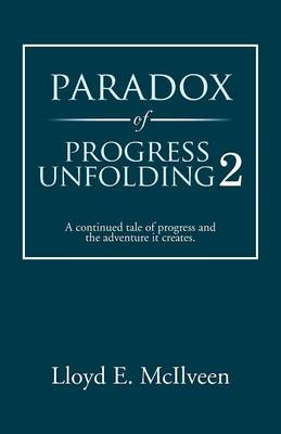Paradox of Progress Unfolding 2: A Continued Tale of Progress and the Adventure It Creates. (Paperback)