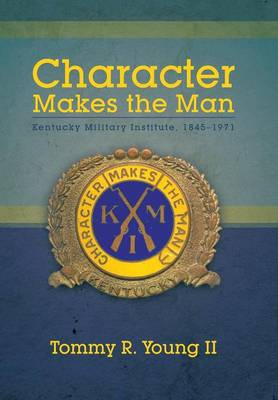 Character Makes the Man: Kentucky Military Institute, 1845-1971 (Hardback)
