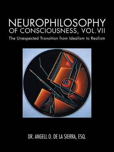 Neurophilosophy of Consciousness, Vol.VII: The Unexpected Transition from Idealism to Realism (Paperback)