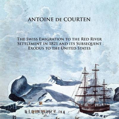 The Swiss Emigration to the Red River Settlement in 1821 and its Subsequent Exodus to the United States (Paperback)