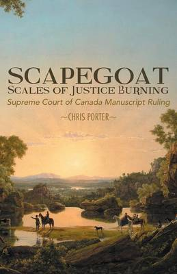 Scapegoat - Scales of Justice Burning: Supreme Court of Canada Manuscript Ruling (Paperback)