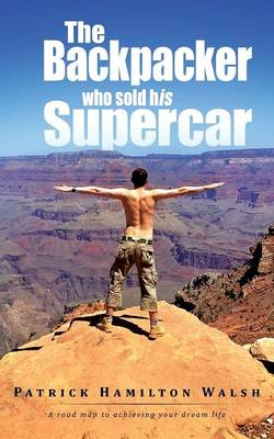 The Backpacker who sold his Supercar: A road map to achieving your dream life (Paperback)