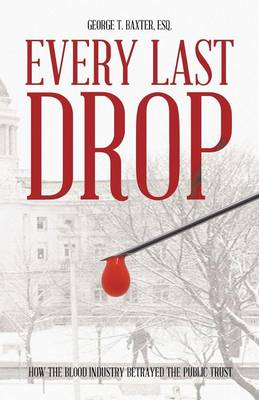 Every Last Drop: How the Blood Industry Betrayed the Public Trust (Paperback)