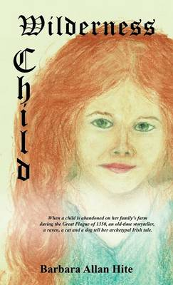 Wilderness Child: When a child is abandoned on her family's farm during the Great Plague of 1350, an old-time storyteller, a raven, a cat and a dog tell her archetypal Irish tale. (Hardback)