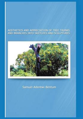 Aesthetics and Appreciation of Tree Trunks and Branches Into Sketches and Sculptures (Hardback)