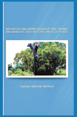 Aesthetics and Appreciation of Tree Trunks and Branches Into Sketches and Sculptures (Paperback)