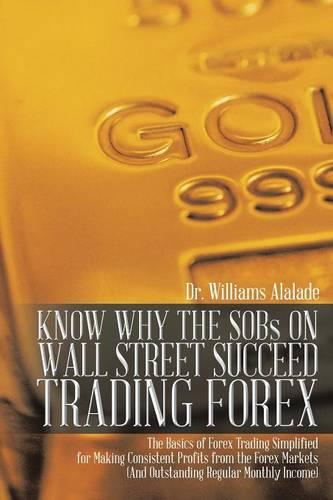 KNOW WHY THE SOBs ON WALL STREET SUCCEED TRADING FOREX: The Basics of Forex Trading Simplified for Making Consistent Profits from the Forex Markets (And Outstanding Regular Monthly Income) (Paperback)