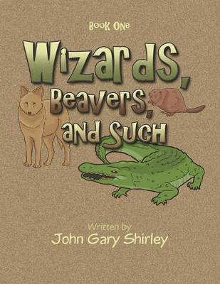 Wizards, Beavers, and Such: Book One (Paperback)