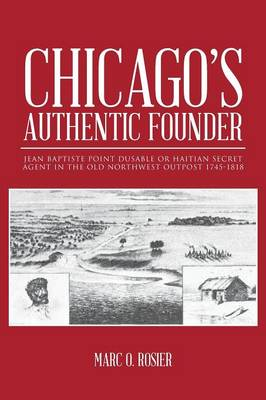 Chicago's Authentic Founder: Jean Baptiste Point Dusable or Haitian Secret Agent in the Old Northwest Outpost 1745-1818 (Paperback)