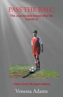 Pass the Ball!: The Journey and Impact After the Suicide of Wade Devin Mulligan-Adams (Paperback)