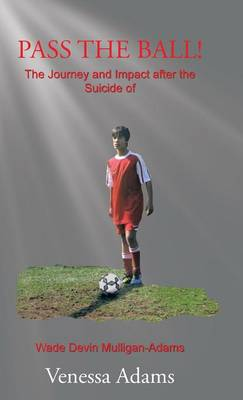Pass the Ball!: The Journey and Impact After the Suicide of Wade Devin Mulligan-Adams (Hardback)