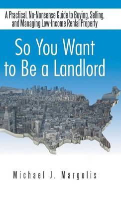 So You Want to Be a Landlord: A Practical, No-Nonsense Guide to Buying, Selling, and Managing Low-Income Rental Property (Hardback)
